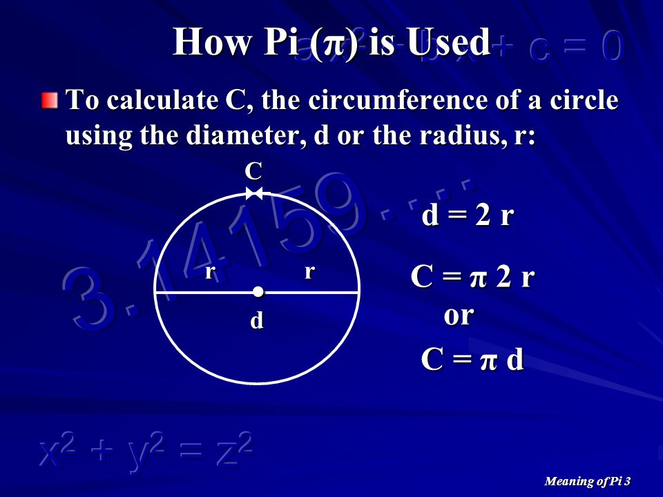 Meaning of Pi 3 How Pi (π) is Used To calculate C, the circumference of a circle using the diameter, d or the radius, r: C.