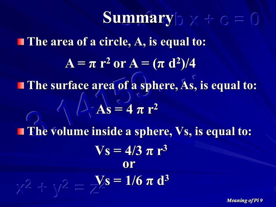 Meaning of Pi 9 Summary The area of a circle, A, is equal to: The surface area of a sphere, As, is equal to: The volume inside a sphere, Vs, is equal to: As = 4 π r 2 Vs = 4/3 π r 3 or Vs = 1/6 π d 3 or A = (π d 2 )/4 A = π r 2