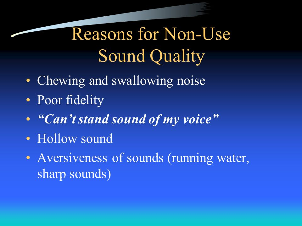 Reasons for Non-Use Sound Quality Chewing and swallowing noise Poor fidelity Cant stand sound of my voice Hollow sound Aversiveness of sounds (running water, sharp sounds)