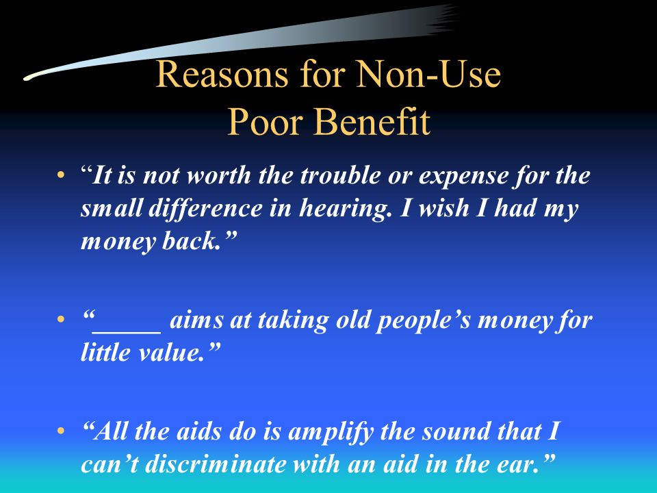 Reasons for Non-Use Poor Benefit It is not worth the trouble or expense for the small difference in hearing.