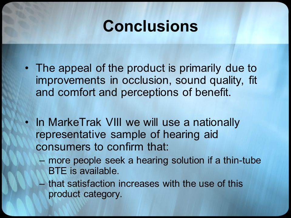 Conclusions The appeal of the product is primarily due to improvements in occlusion, sound quality, fit and comfort and perceptions of benefit.