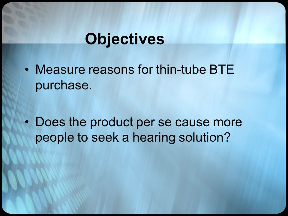 Objectives Measure reasons for thin-tube BTE purchase. Does the product per se cause more people to seek a hearing solution?