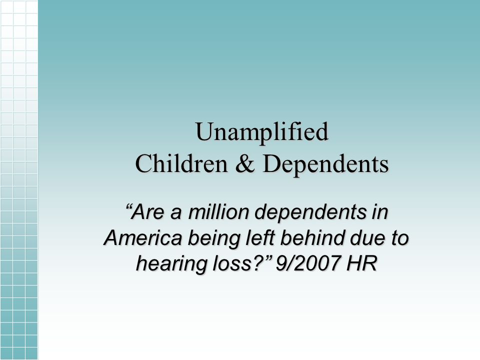 Unamplified Children & Dependents Are a million dependents in America being left behind due to hearing loss.