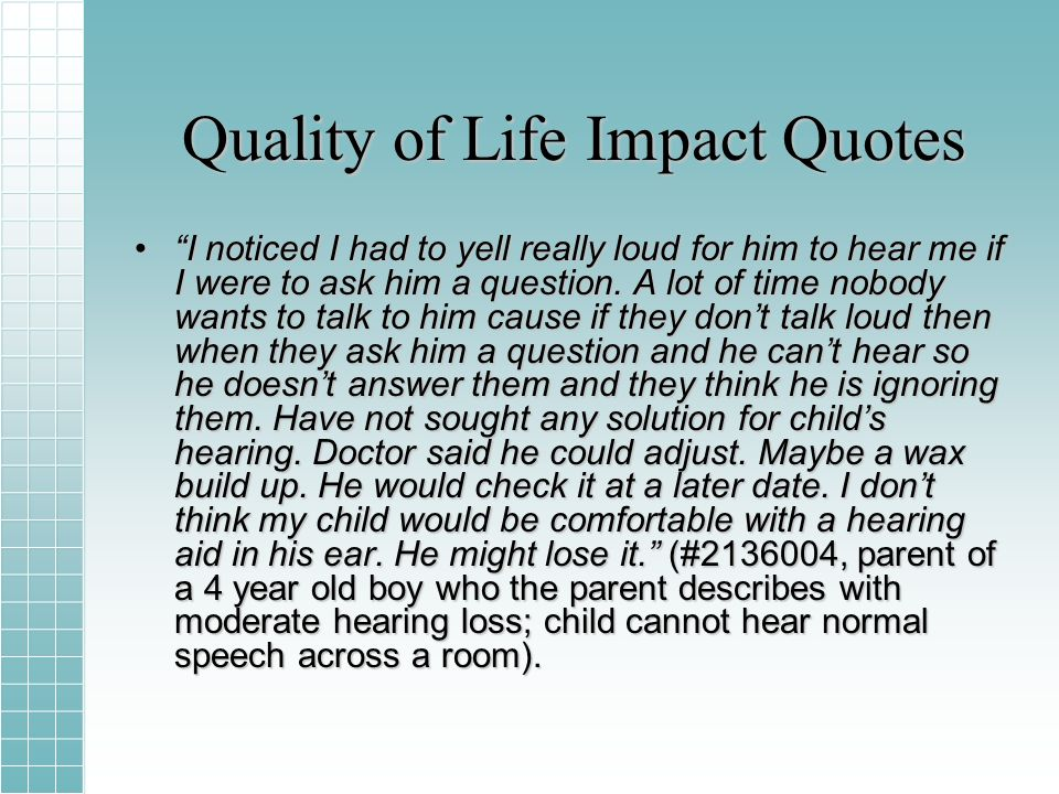 Quality of Life Impact Quotes I noticed I had to yell really loud for him to hear me if I were to ask him a question.