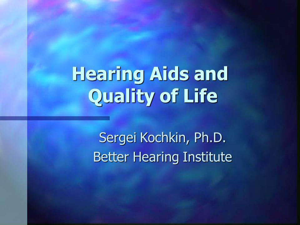 Hearing Aids and Quality of Life Sergei Kochkin, Ph.D. Better Hearing Institute