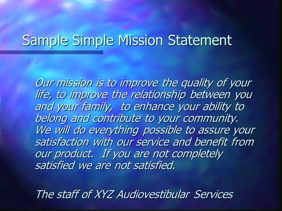 Sample Simple Mission Statement Our mission is to improve the quality of your life, to improve the relationship between you and your family, to enhance your ability to belong and contribute to your community.
