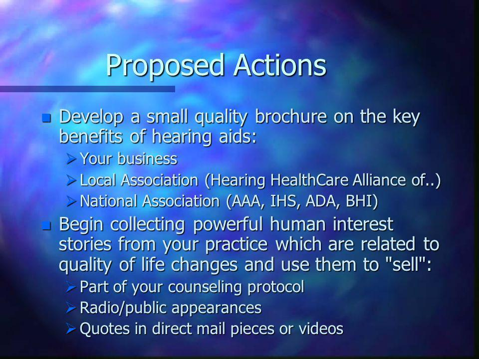 Proposed Actions n Develop a small quality brochure on the key benefits of hearing aids: Your business Your business Local Association (Hearing HealthCare Alliance of..) Local Association (Hearing HealthCare Alliance of..) National Association (AAA, IHS, ADA, BHI) National Association (AAA, IHS, ADA, BHI) n Begin collecting powerful human interest stories from your practice which are related to quality of life changes and use them to sell : Part of your counseling protocol Part of your counseling protocol Radio/public appearances Radio/public appearances Quotes in direct mail pieces or videos Quotes in direct mail pieces or videos