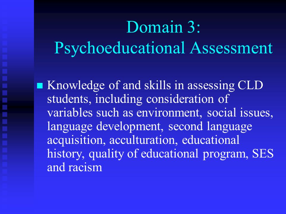 Domain 3: Psychoeducational Assessment Knowledge of and skills in assessing CLD students, including consideration of variables such as environment, so
