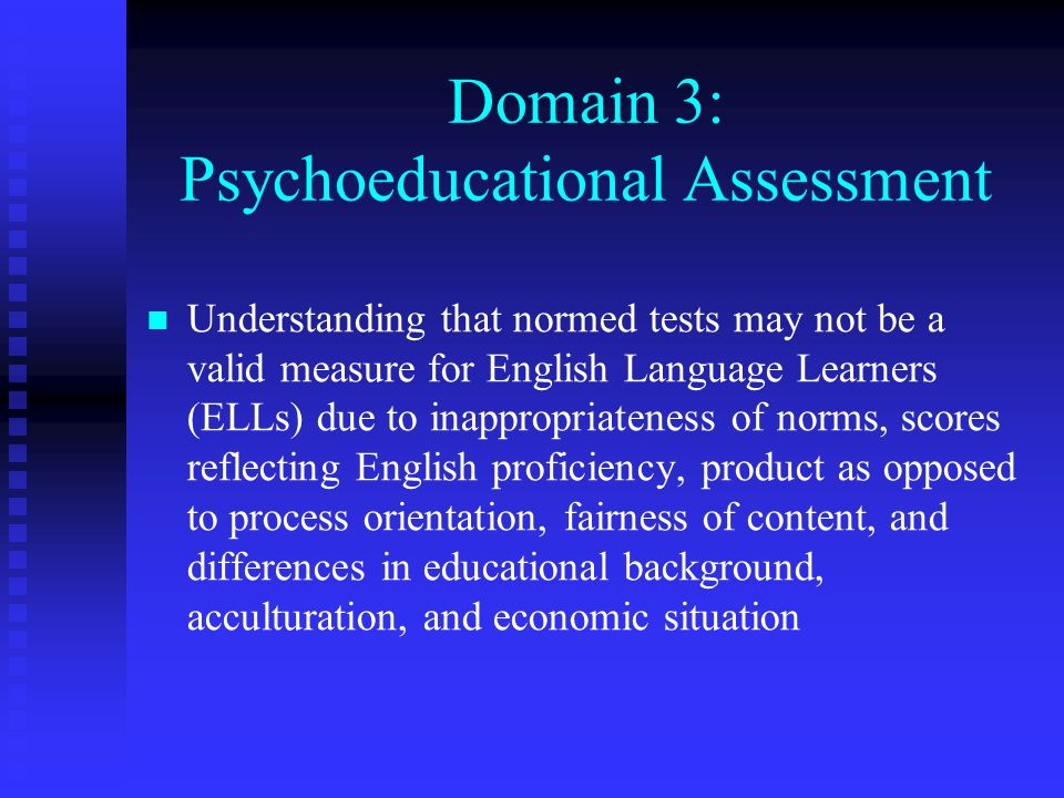 Domain 3: Psychoeducational Assessment Understanding that normed tests may not be a valid measure for English Language Learners (ELLs) due to inapprop
