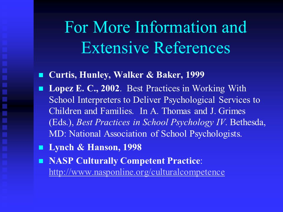 For More Information and Extensive References Curtis, Hunley, Walker & Baker, 1999 Lopez E. C., 2002. Best Practices in Working With School Interprete