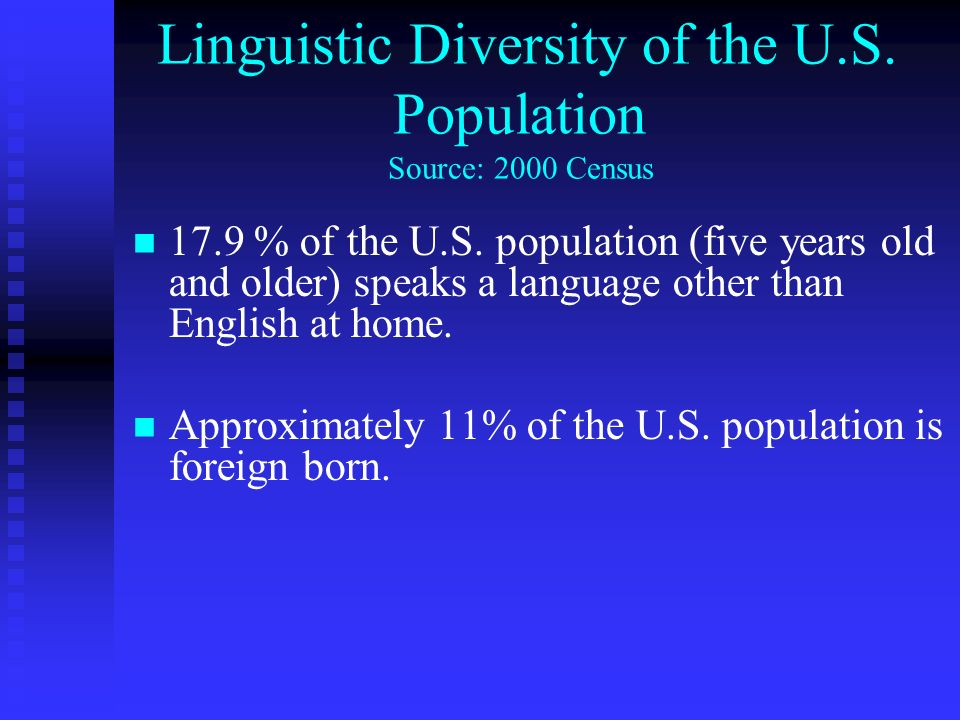 Linguistic Diversity of the U.S. Population Source: 2000 Census 17.9 % of the U.S. population (five years old and older) speaks a language other than