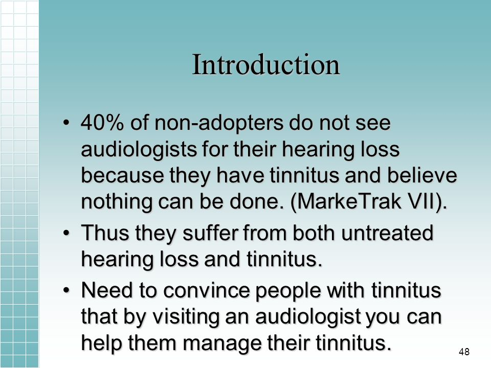 Introduction 40% of non-adopters do not see audiologists for their hearing loss because they have tinnitus and believe nothing can be done. (MarkeTrak