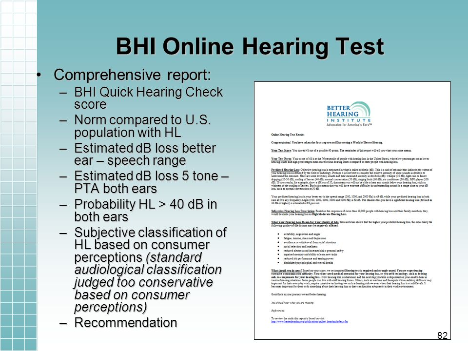 BHI Online Hearing Test Comprehensive report:Comprehensive report: –BHI Quick Hearing Check score –Norm compared to U.S. population with HL –Estimated