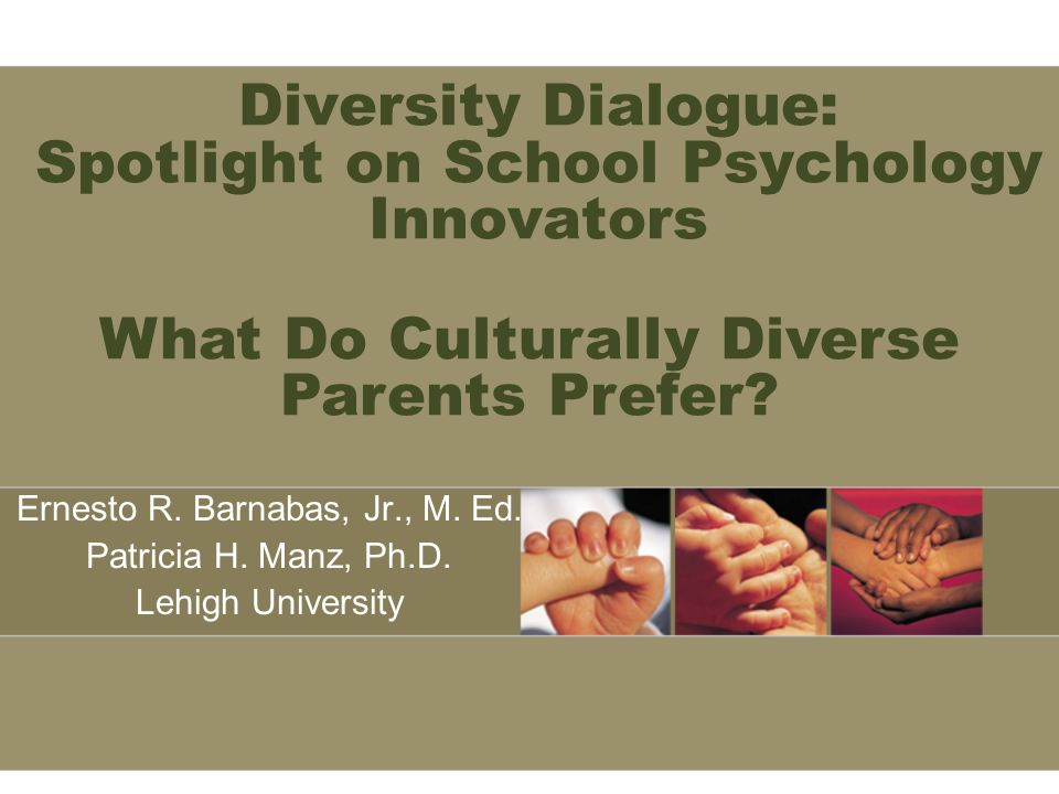Diversity Dialogue: Spotlight on School Psychology Innovators Ernesto R. Barnabas, Jr., M. Ed. Patricia H. Manz, Ph.D. Lehigh University What Do Cultu