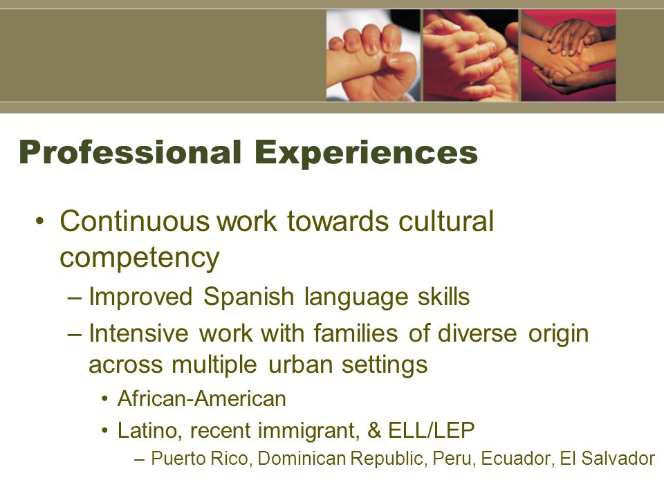 Professional Experiences Continuous work towards cultural competency –Improved Spanish language skills –Intensive work with families of diverse origin