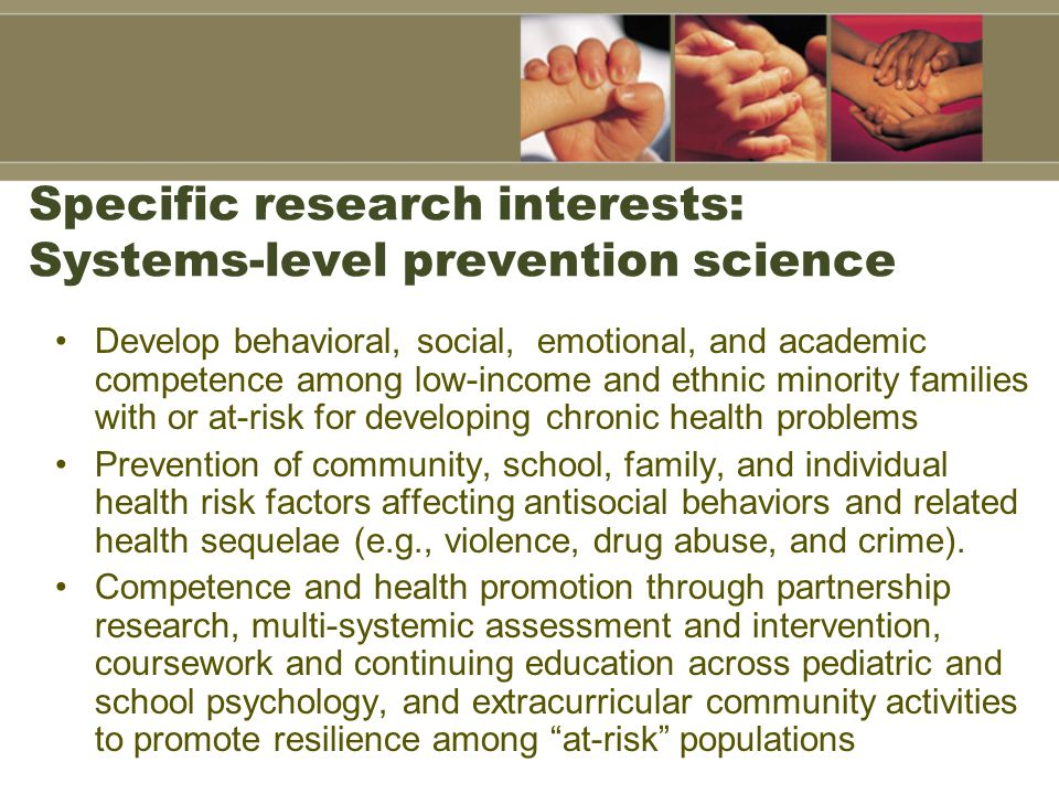 Specific research interests: Systems-level prevention science Develop behavioral, social, emotional, and academic competence among low-income and ethn