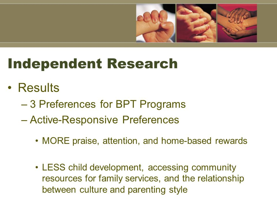Independent Research Results –3 Preferences for BPT Programs –Active-Responsive Preferences MORE praise, attention, and home-based rewards LESS child