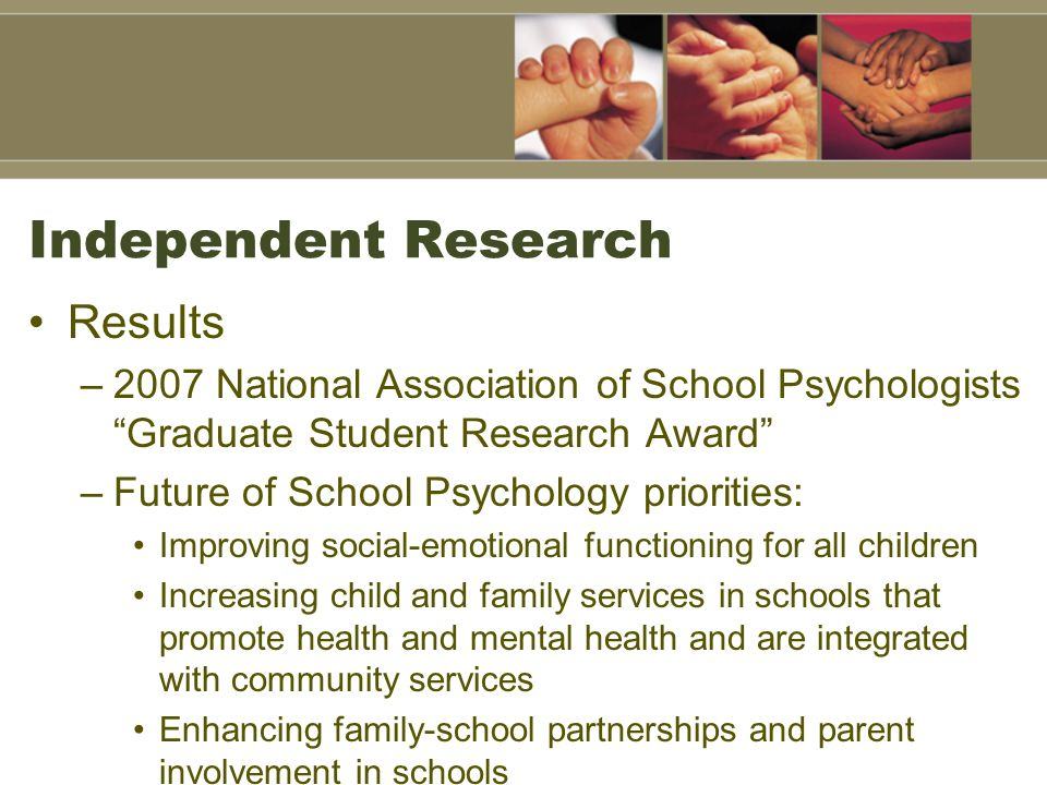 Independent Research Results –2007 National Association of School Psychologists Graduate Student Research Award –Future of School Psychology prioritie