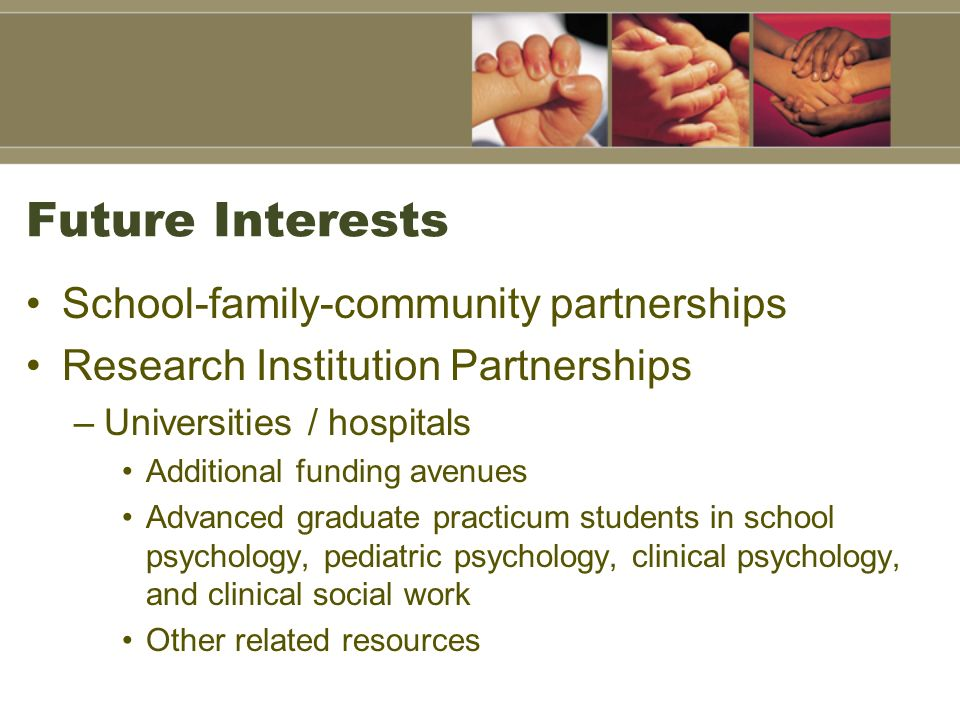 Future Interests School-family-community partnerships Research Institution Partnerships –Universities / hospitals Additional funding avenues Advanced