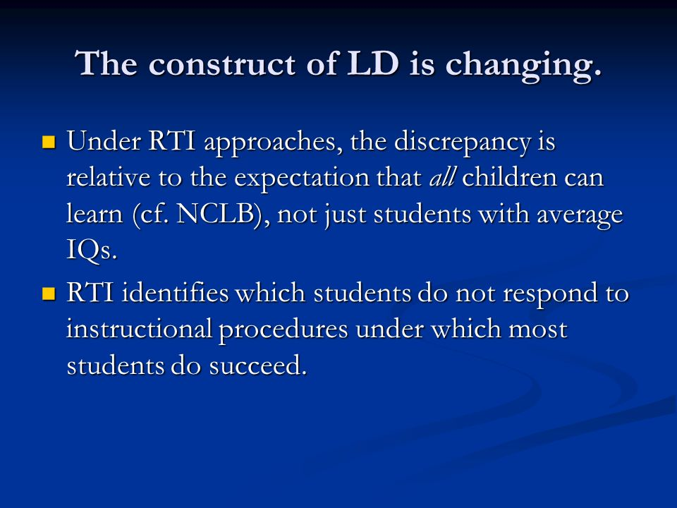 The construct of LD is changing. Under RTI approaches, the discrepancy is relative to the expectation that all children can learn (cf. NCLB), not just