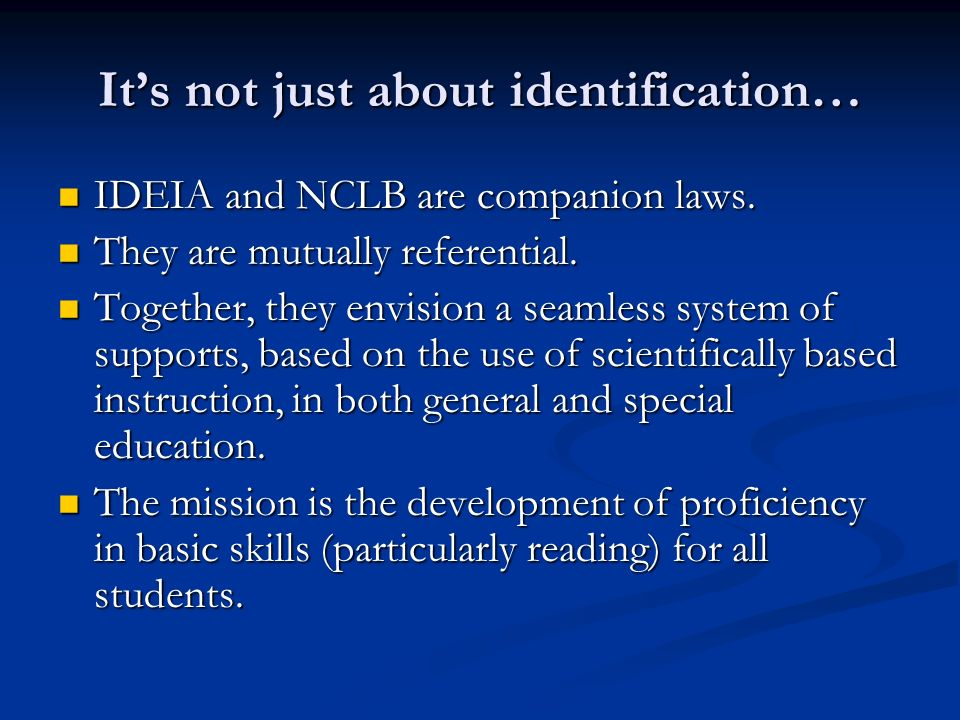 Its not just about identification… IDEIA and NCLB are companion laws. IDEIA and NCLB are companion laws. They are mutually referential. They are mutua