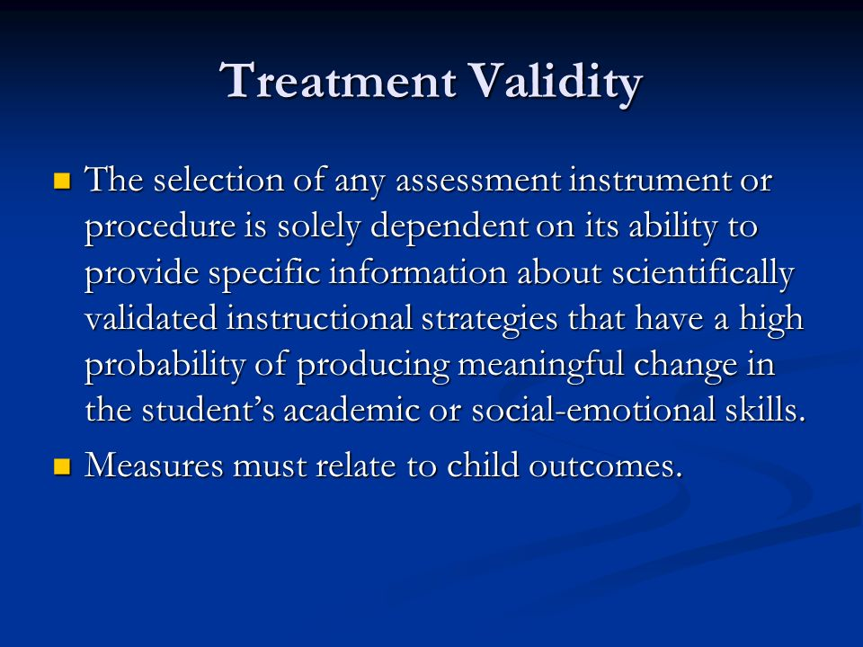 Treatment Validity The selection of any assessment instrument or procedure is solely dependent on its ability to provide specific information about sc