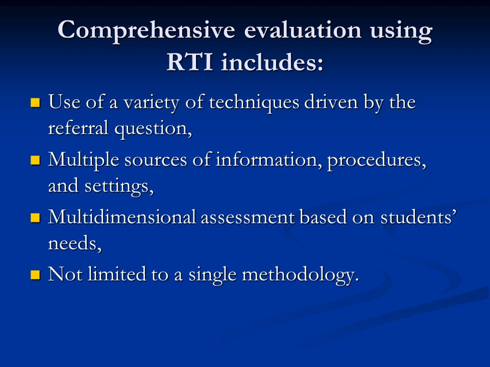 Comprehensive evaluation using RTI includes: Use of a variety of techniques driven by the referral question, Use of a variety of techniques driven by