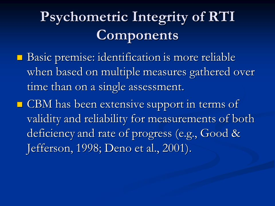 Psychometric Integrity of RTI Components Basic premise: identification is more reliable when based on multiple measures gathered over time than on a s