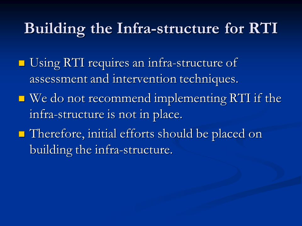 Building the Infra-structure for RTI Using RTI requires an infra-structure of assessment and intervention techniques. Using RTI requires an infra-stru