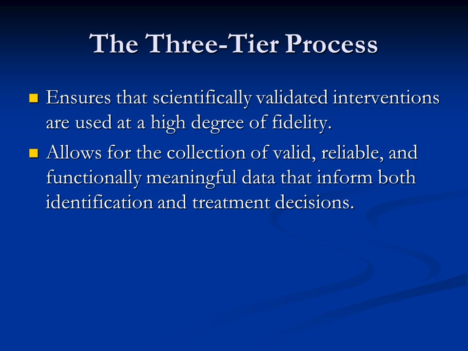 The Three-Tier Process Ensures that scientifically validated interventions are used at a high degree of fidelity. Ensures that scientifically validate