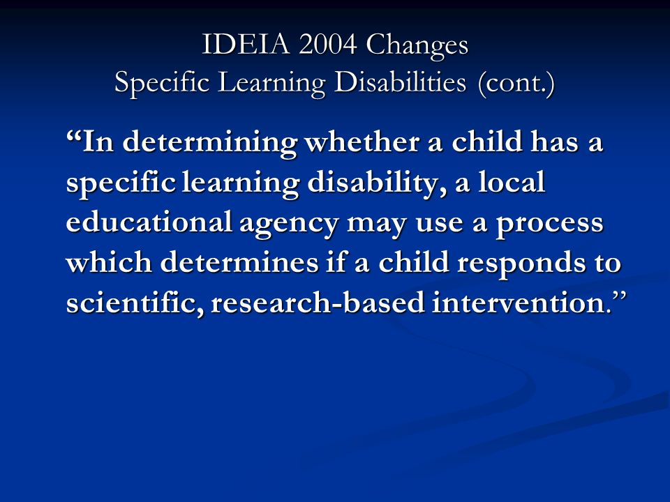IDEIA 2004 Changes Specific Learning Disabilities (cont.) In determining whether a child has a specific learning disability, a local educational agenc