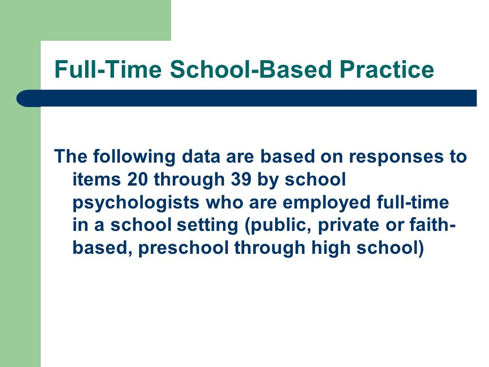 Full-Time School-Based Practice The following data are based on responses to items 20 through 39 by school psychologists who are employed full-time in a school setting (public, private or faith- based, preschool through high school)