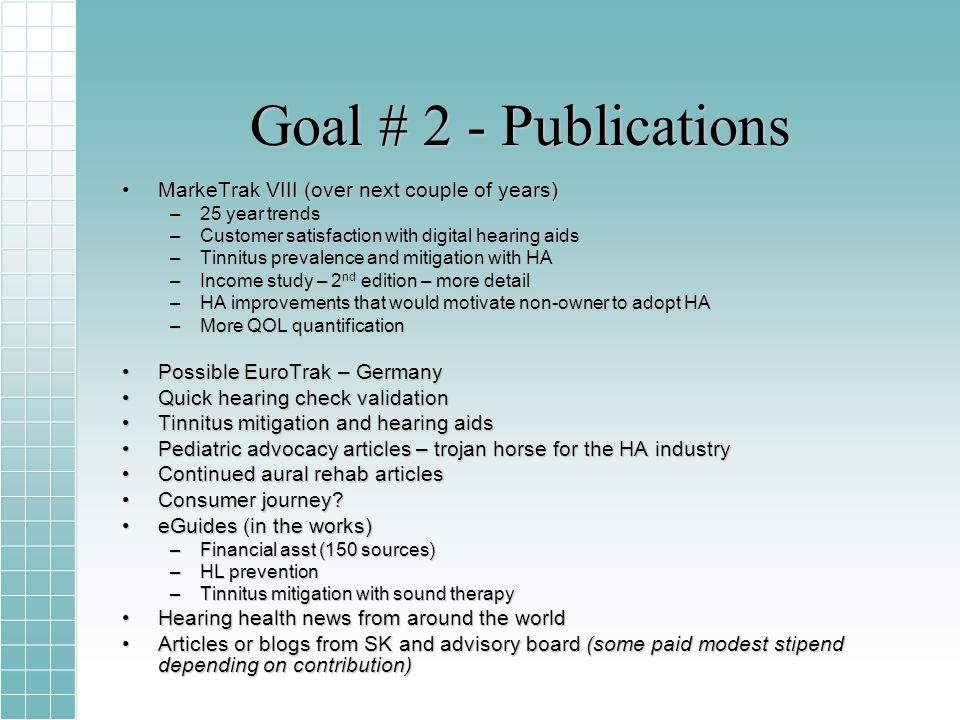 Goal # 2 - Publications MarkeTrak VIII (over next couple of years)MarkeTrak VIII (over next couple of years) –25 year trends –Customer satisfaction with digital hearing aids –Tinnitus prevalence and mitigation with HA –Income study – 2 nd edition – more detail –HA improvements that would motivate non-owner to adopt HA –More QOL quantification Possible EuroTrak – GermanyPossible EuroTrak – Germany Quick hearing check validationQuick hearing check validation Tinnitus mitigation and hearing aidsTinnitus mitigation and hearing aids Pediatric advocacy articles – trojan horse for the HA industryPediatric advocacy articles – trojan horse for the HA industry Continued aural rehab articlesContinued aural rehab articles Consumer journey?Consumer journey.