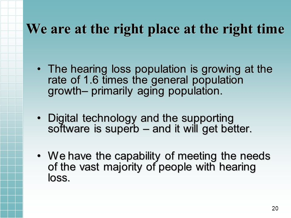 We are at the right place at the right time The hearing loss population is growing at the rate of 1.6 times the general population growth– primarily aging population.The hearing loss population is growing at the rate of 1.6 times the general population growth– primarily aging population.