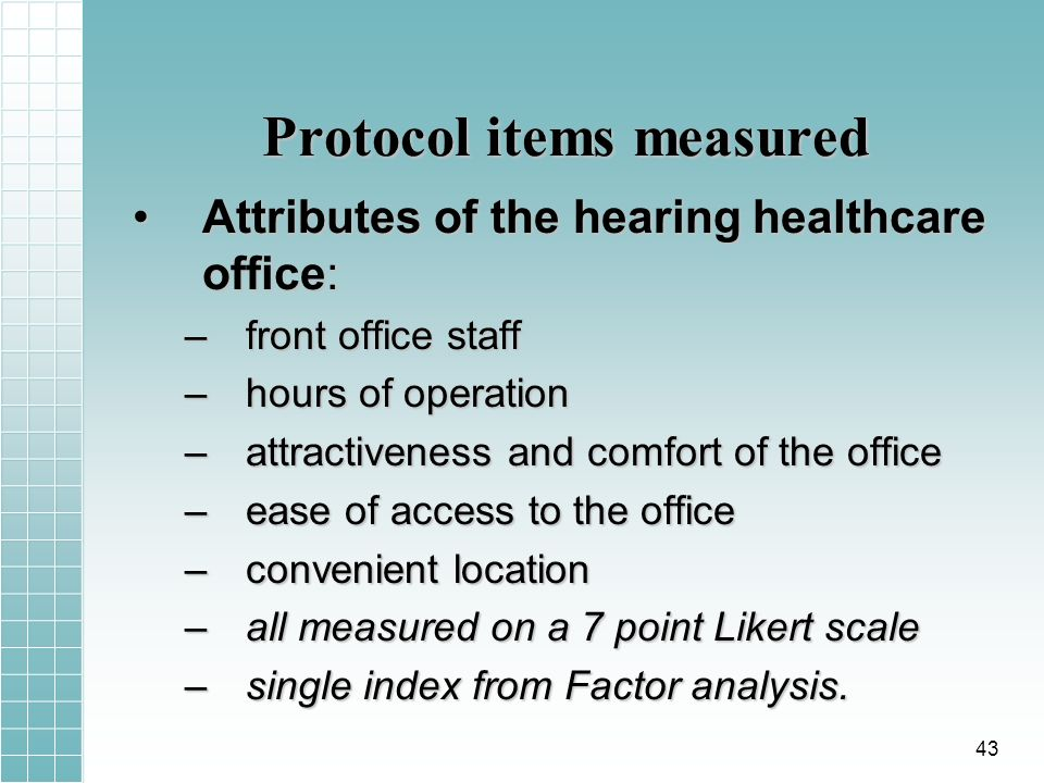 Protocol items measured Attributes of the hearing healthcare office:Attributes of the hearing healthcare office: –front office staff –hours of operation –attractiveness and comfort of the office –ease of access to the office –convenient location –all measured on a 7 point Likert scale –single index from Factor analysis.