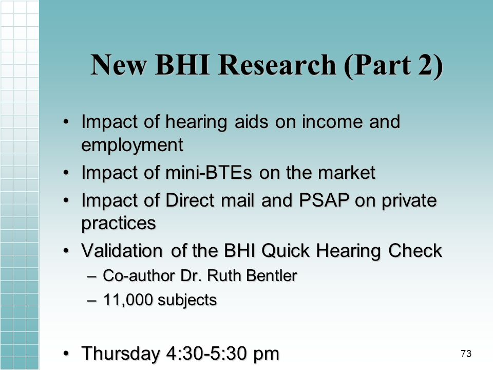 New BHI Research (Part 2) Impact of hearing aids on income and employmentImpact of hearing aids on income and employment Impact of mini-BTEs on the marketImpact of mini-BTEs on the market Impact of Direct mail and PSAP on private practicesImpact of Direct mail and PSAP on private practices Validation of the BHI Quick Hearing CheckValidation of the BHI Quick Hearing Check –Co-author Dr.