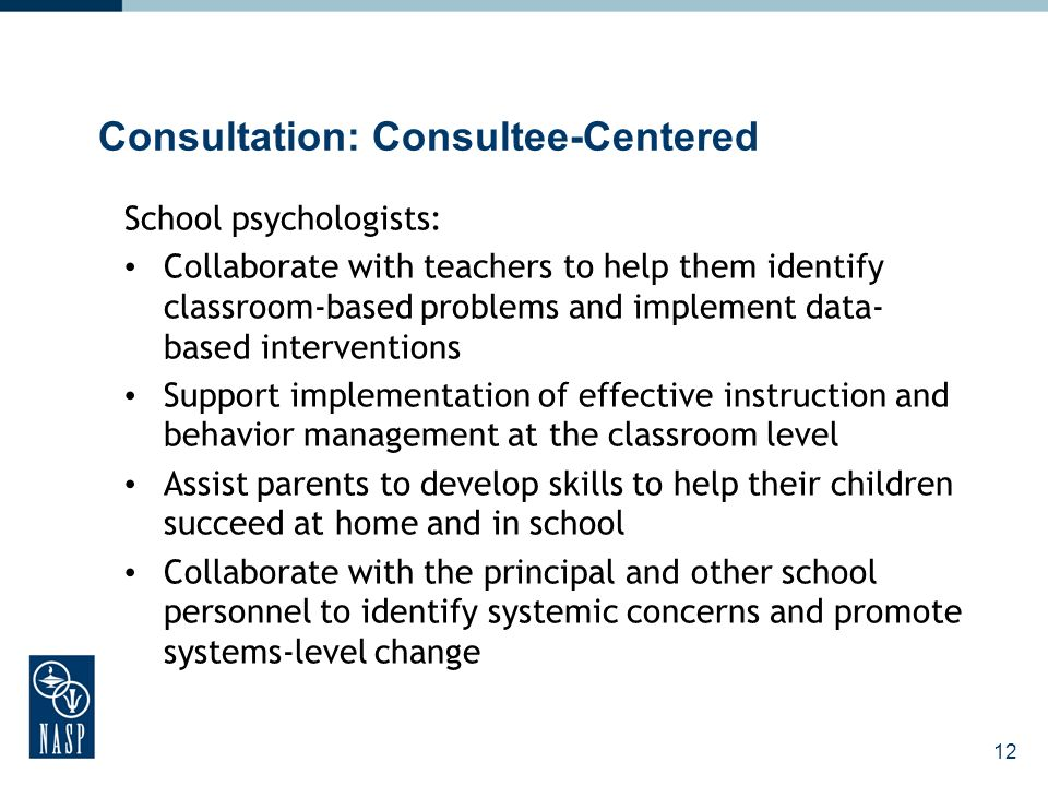 12 Consultation: Consultee-Centered School psychologists: Collaborate with teachers to help them identify classroom-based problems and implement data- based interventions Support implementation of effective instruction and behavior management at the classroom level Assist parents to develop skills to help their children succeed at home and in school Collaborate with the principal and other school personnel to identify systemic concerns and promote systems-level change