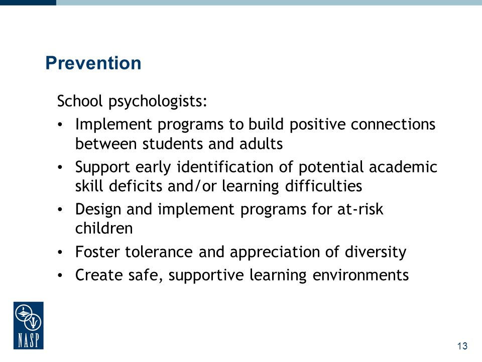 13 Prevention School psychologists: Implement programs to build positive connections between students and adults Support early identification of potential academic skill deficits and/or learning difficulties Design and implement programs for at-risk children Foster tolerance and appreciation of diversity Create safe, supportive learning environments