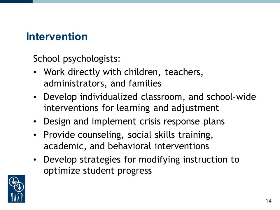 14 Intervention School psychologists: Work directly with children, teachers, administrators, and families Develop individualized classroom, and school-wide interventions for learning and adjustment Design and implement crisis response plans Provide counseling, social skills training, academic, and behavioral interventions Develop strategies for modifying instruction to optimize student progress
