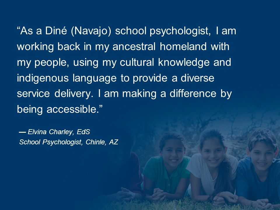 As a Diné (Navajo) school psychologist, I am working back in my ancestral homeland with my people, using my cultural knowledge and indigenous language to provide a diverse service delivery.