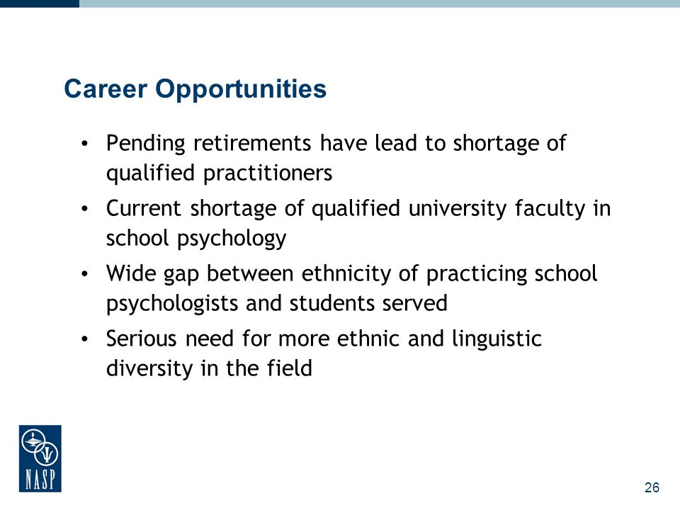26 Career Opportunities Pending retirements have lead to shortage of qualified practitioners Current shortage of qualified university faculty in school psychology Wide gap between ethnicity of practicing school psychologists and students served Serious need for more ethnic and linguistic diversity in the field