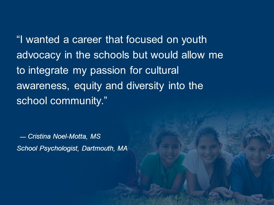 I wanted a career that focused on youth advocacy in the schools but would allow me to integrate my passion for cultural awareness, equity and diversity into the school community.