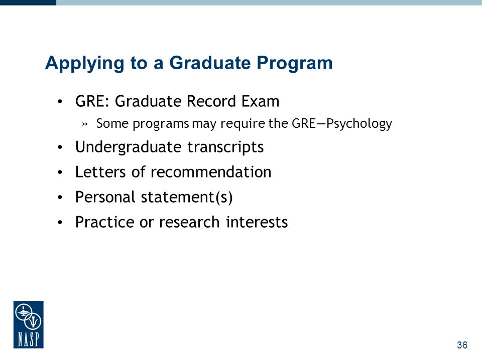 36 Applying to a Graduate Program GRE: Graduate Record Exam »Some programs may require the GREPsychology Undergraduate transcripts Letters of recommendation Personal statement(s) Practice or research interests