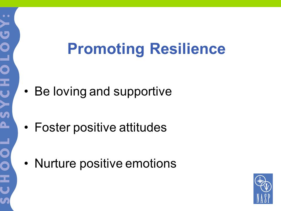 Promoting Resilience Be loving and supportive Foster positive attitudes Nurture positive emotions