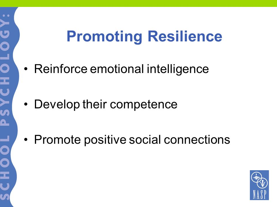 Promoting Resilience Reinforce emotional intelligence Develop their competence Promote positive social connections