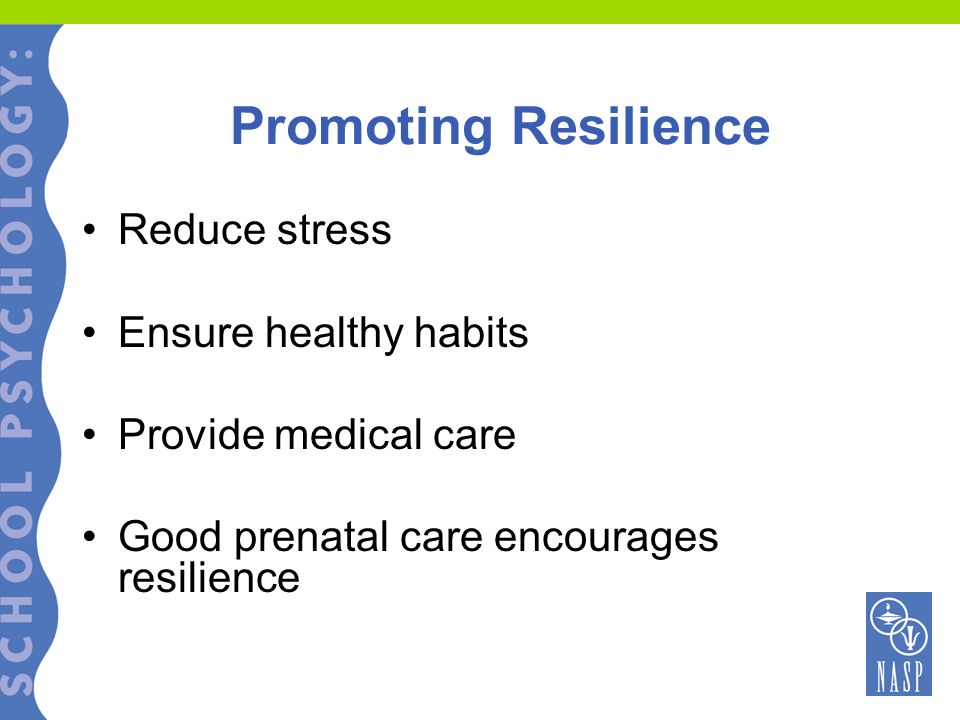 Promoting Resilience Reduce stress Ensure healthy habits Provide medical care Good prenatal care encourages resilience