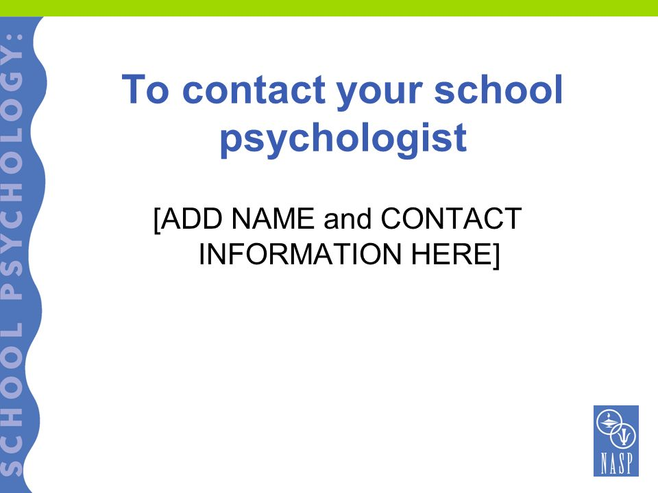 To contact your school psychologist [ADD NAME and CONTACT INFORMATION HERE]