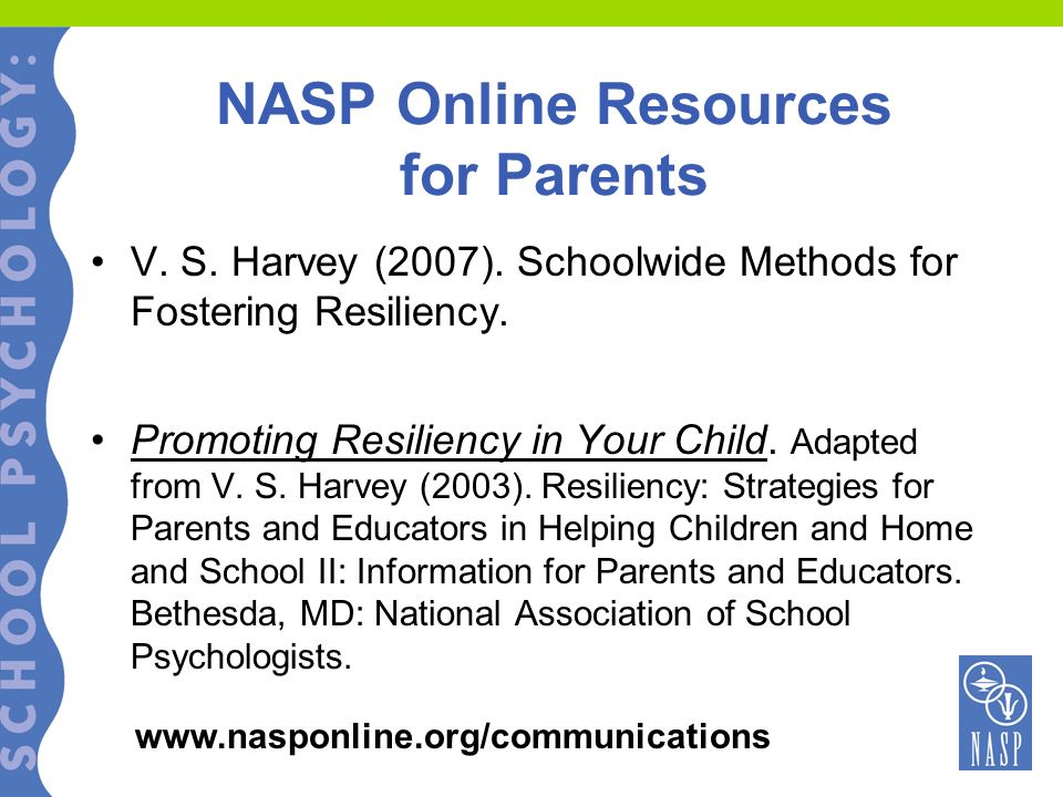 NASP Online Resources for Parents V. S. Harvey (2007). Schoolwide Methods for Fostering Resiliency. Promoting Resiliency in Your Child. Adapted from V