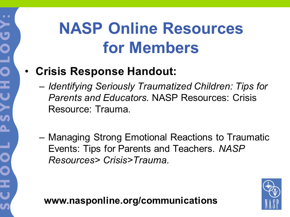 NASP Online Resources for Members Crisis Response Handout: –Identifying Seriously Traumatized Children: Tips for Parents and Educators. NASP Resources