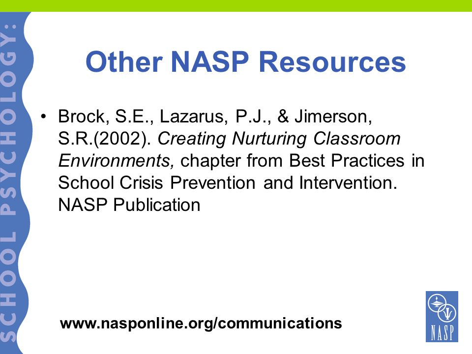Other NASP Resources Brock, S.E., Lazarus, P.J., & Jimerson, S.R.(2002). Creating Nurturing Classroom Environments, chapter from Best Practices in Sch